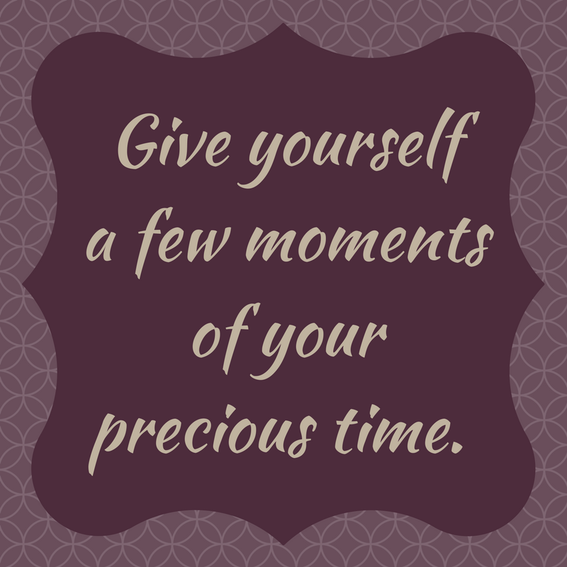 Give yourself a few moments of your precious time.